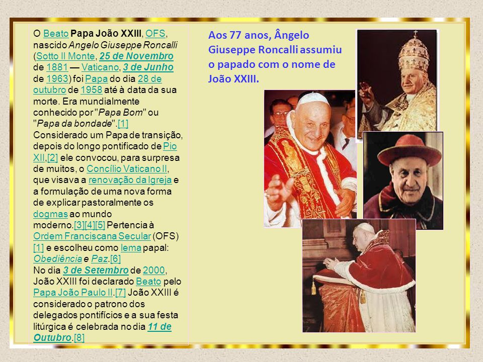 O Beato Papa João XXIII, OFS, nascido Angelo Giuseppe Roncalli (Sotto Il Monte, 25 de Novembro de 1881 — Vaticano, 3 de Junho de 1963) foi Papa do dia 28 de outubro de 1958 até à data da sua morte. Era mundialmente conhecido por Papa Bom ou Papa da bondade .[1]